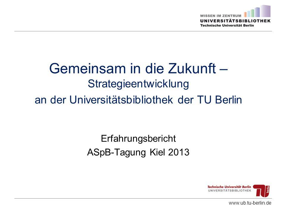 www.ub.tu-berlin.de Gemeinsam in die Zukunft – Strategieentwicklung an der Universitätsbibliothek der TU Berlin Erfahrungsbericht ASpB-Tagung Kiel 201