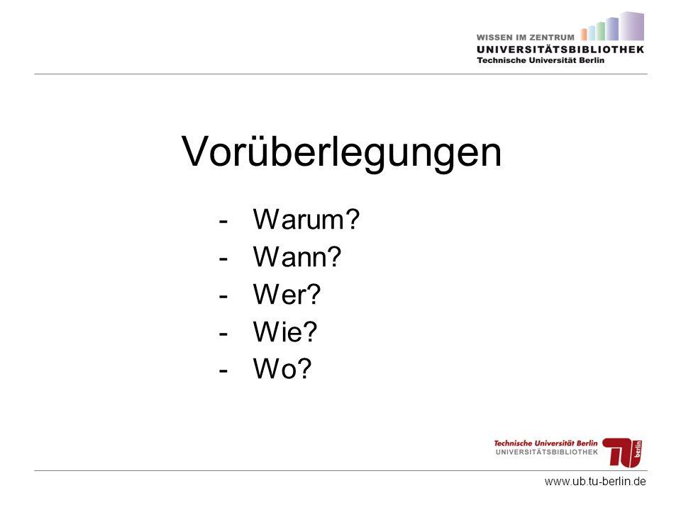 www.ub.tu-berlin.de Vorüberlegungen -Warum? -Wann? -Wer? -Wie? -Wo?