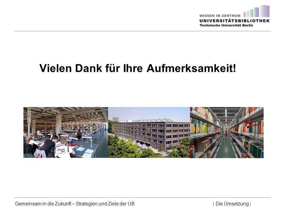 Gemeinsam in die Zukunft – Strategien und Ziele der UB | Die Umsetzung | Vielen Dank für Ihre Aufmerksamkeit!