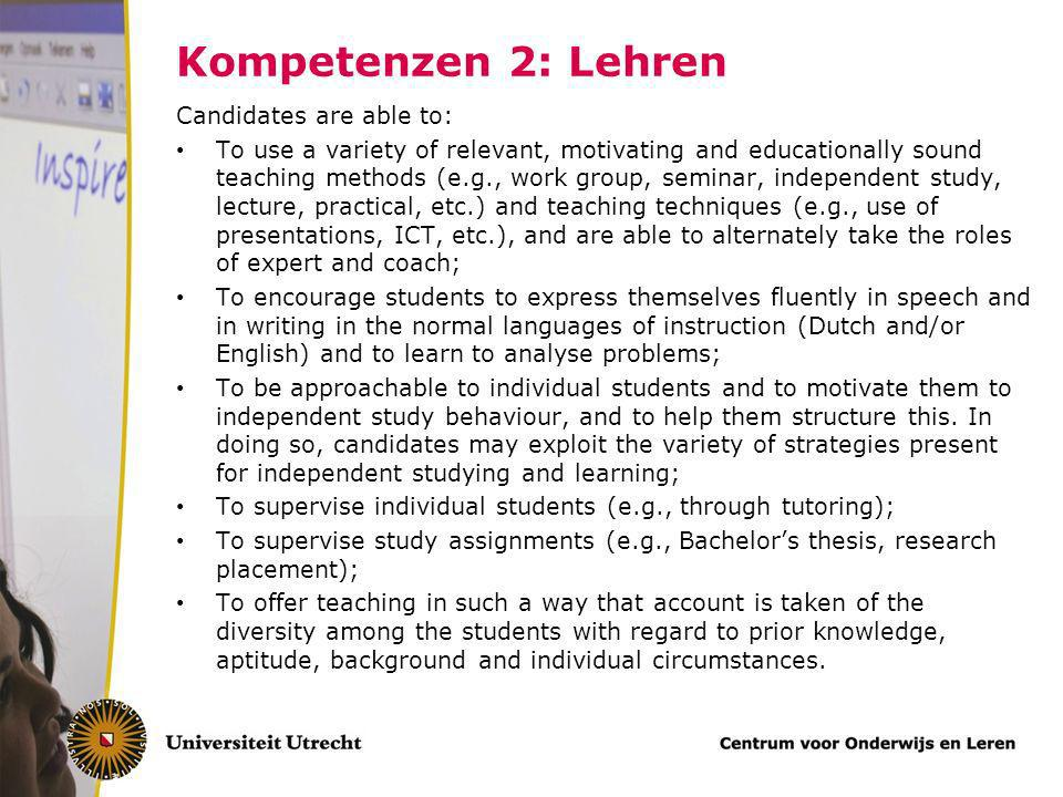 Kompetenzen 2: Lehren Candidates are able to: To use a variety of relevant, motivating and educationally sound teaching methods (e.g., work group, seminar, independent study, lecture, practical, etc.) and teaching techniques (e.g., use of presentations, ICT, etc.), and are able to alternately take the roles of expert and coach; To encourage students to express themselves fluently in speech and in writing in the normal languages of instruction (Dutch and/or English) and to learn to analyse problems; To be approachable to individual students and to motivate them to independent study behaviour, and to help them structure this.