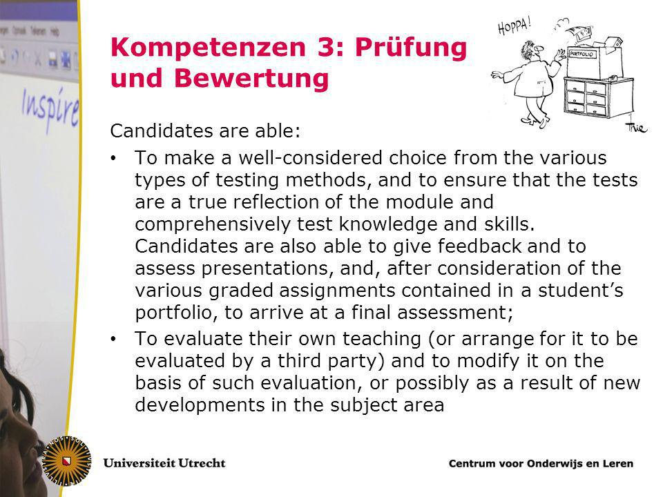 Kompetenzen 3: Prüfung und Bewertung Candidates are able: To make a well-considered choice from the various types of testing methods, and to ensure that the tests are a true reflection of the module and comprehensively test knowledge and skills.