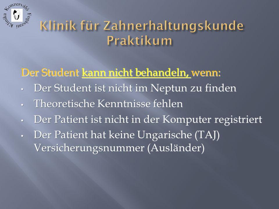 Der Student kann nicht behandeln, wenn: Der Student ist nicht im Neptun zu finden Der Student ist nicht im Neptun zu finden Theoretische Kenntnisse fehlen Theoretische Kenntnisse fehlen Der Patient ist nicht in der Komputer registriert Der Patient ist nicht in der Komputer registriert Der Patient hat keine Ungarische (TAJ) Versicherungsnummer (Ausländer) Der Patient hat keine Ungarische (TAJ) Versicherungsnummer (Ausländer)