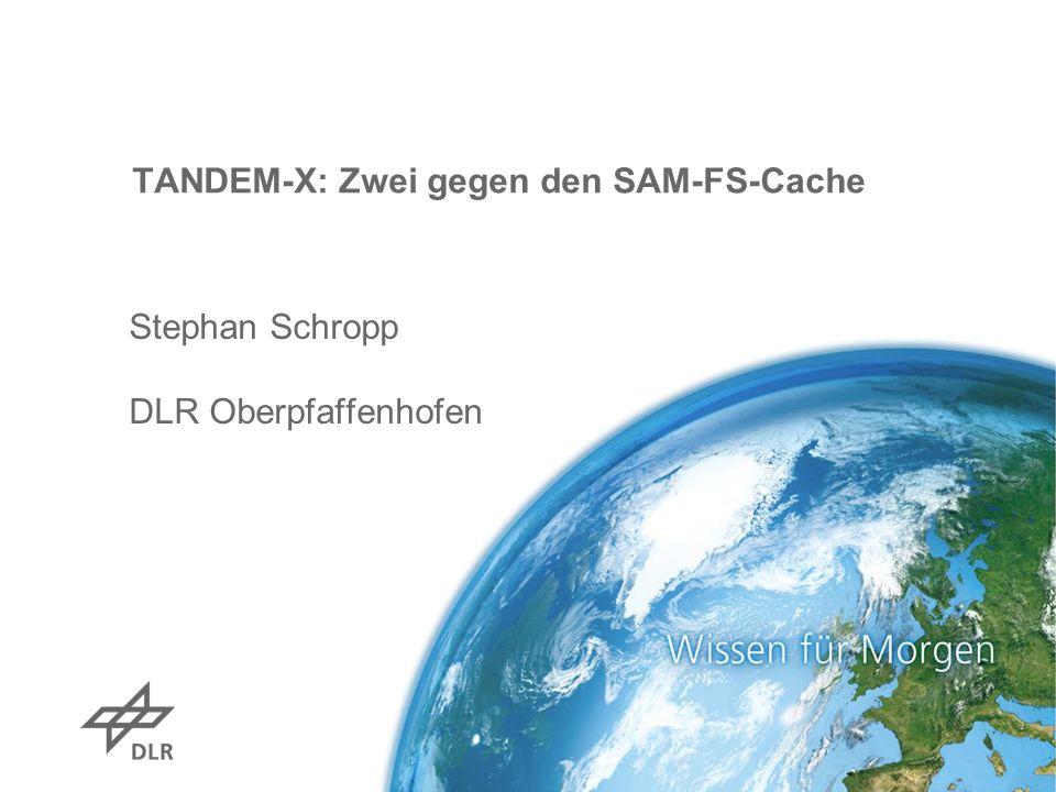 TANDEM-X: Zwei gegen den SAM-FS-Cache Stephan Schropp DLR Oberpfaffenhofen