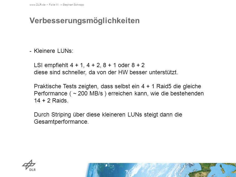 www.DLR.de Folie 11> Stephan Schropp Verbesserungsmöglichkeiten -Kleinere LUNs: LSI empfiehlt 4 + 1, 4 + 2, 8 + 1 oder 8 + 2 diese sind schneller, da von der HW besser unterstützt.