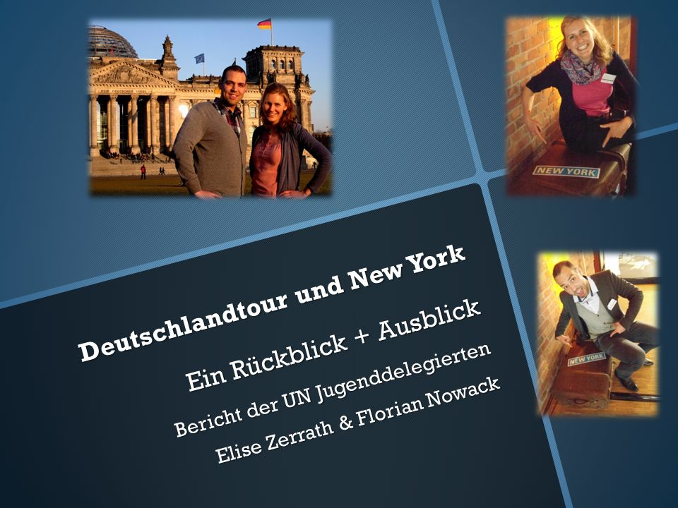 Deutschlandtour und New York Ein Rückblick + Ausblick Bericht der UN Jugenddelegierten Elise Zerrath & Florian Nowack