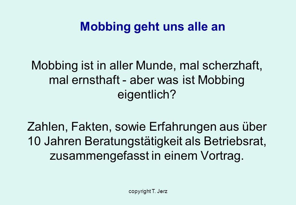 copyright T. Jerz Mobbing geht uns alle an Mobbing ist in aller Munde, mal scherzhaft, mal ernsthaft - aber was ist Mobbing eigentlich? Zahlen, Fakten