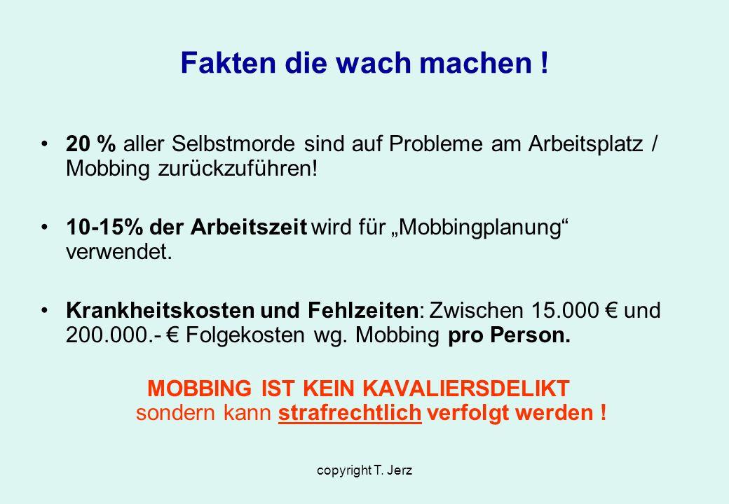 copyright T. Jerz Fakten die wach machen ! 20 % aller Selbstmorde sind auf Probleme am Arbeitsplatz / Mobbing zurückzuführen! 10-15% der Arbeitszeit w