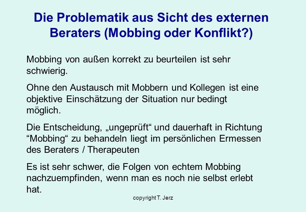 copyright T. Jerz Die Problematik aus Sicht des externen Beraters (Mobbing oder Konflikt?) Mobbing von außen korrekt zu beurteilen ist sehr schwierig.