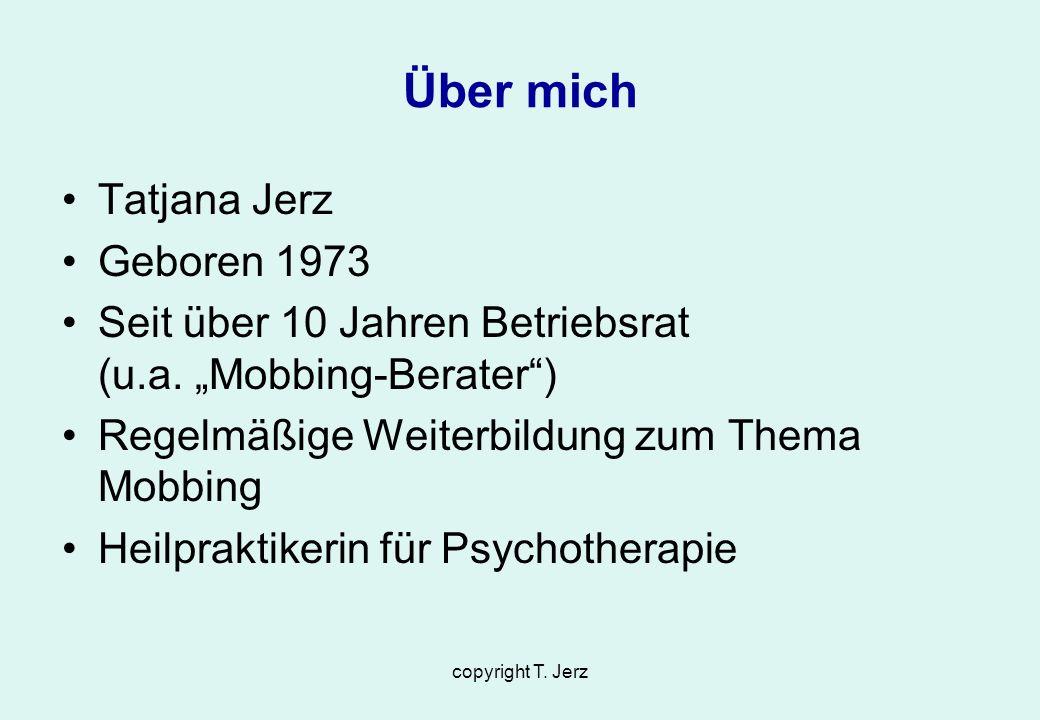 copyright T. Jerz Über mich Tatjana Jerz Geboren 1973 Seit über 10 Jahren Betriebsrat (u.a. Mobbing-Berater) Regelmäßige Weiterbildung zum Thema Mobbi