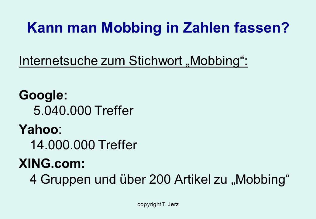 copyright T. Jerz Kann man Mobbing in Zahlen fassen? Internetsuche zum Stichwort Mobbing: Google: 5.040.000 Treffer Yahoo: 14.000.000 Treffer XING.com