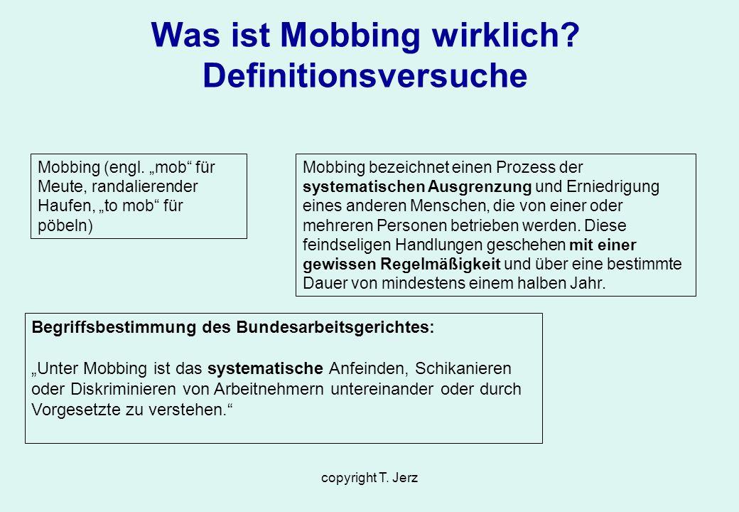 copyright T. Jerz Was ist Mobbing wirklich? Definitionsversuche Begriffsbestimmung des Bundesarbeitsgerichtes: Unter Mobbing ist das systematische Anf