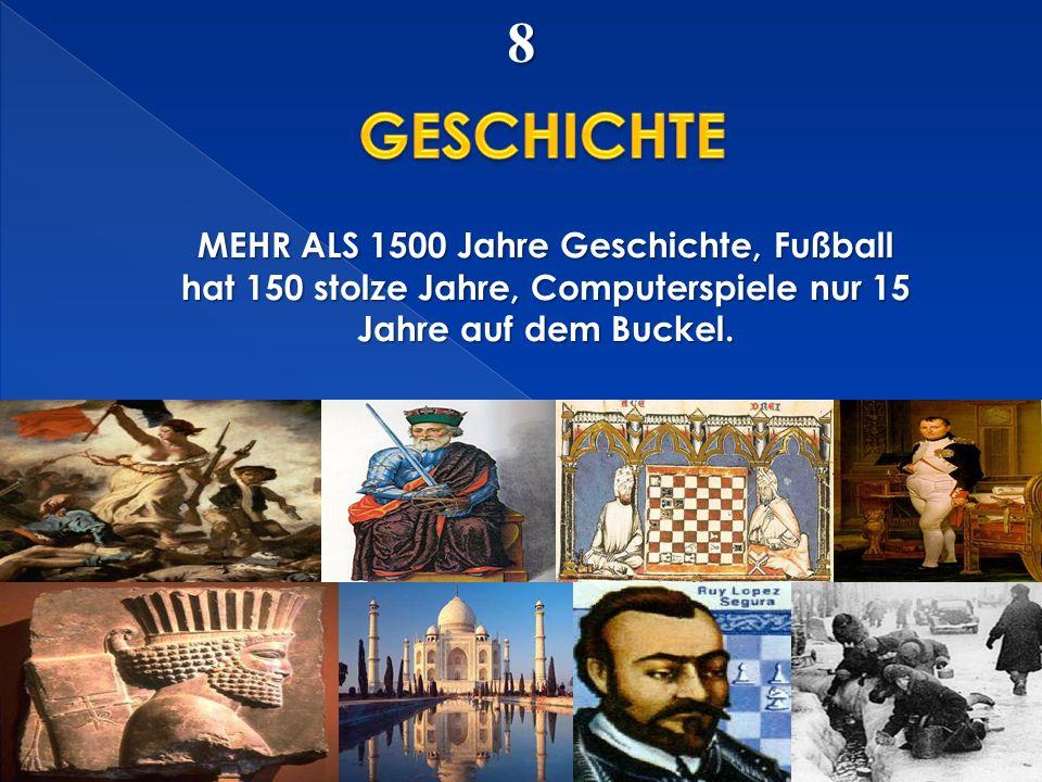8 MEHR ALS 1500 Jahre Geschichte, Fußball hat 150 stolze Jahre, Computerspiele nur 15 Jahre auf dem Buckel.