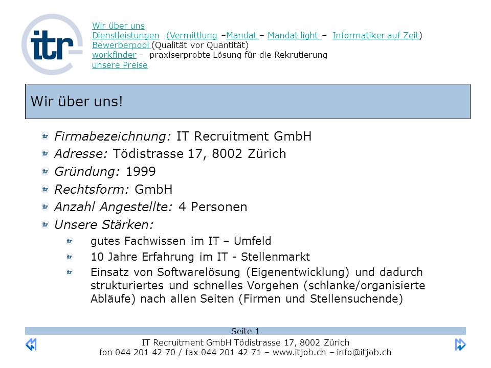 Seite 1 Wir über uns DienstleistungenWir über uns Dienstleistungen (Vermittlung –Mandat – Mandat light – Informatiker auf Zeit) Bewerberpool (Qualität vor Quantität) workfinder – praxiserprobte Lösung für die Rekrutierung unsere Preise(VermittlungMandat Mandat light Informatiker auf Zeit Bewerberpool workfinder unsere Preise IT Recruitment GmbH Tödistrasse 17, 8002 Zürich fon 044 201 42 70 / fax 044 201 42 71 – www.itjob.ch – info@itjob.ch Wir über uns.