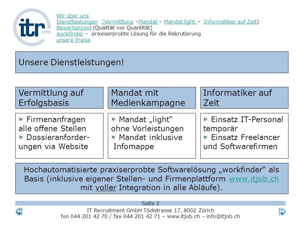 Seite 3 Wir über uns DienstleistungenWir über uns Dienstleistungen (Vermittlung –Mandat – Mandat light – Informatiker auf Zeit) Bewerberpool (Qualität vor Quantität) workfinder – praxiserprobte Lösung für die Rekrutierung unsere Preise(VermittlungMandat Mandat light Informatiker auf Zeit Bewerberpool workfinder unsere Preise IT Recruitment GmbH Tödistrasse 17, 8002 Zürich fon 044 201 42 70 / fax 044 201 42 71 – www.itjob.ch – info@itjob.chwww.itjob.ch Unsere Dienstleistungen – Vermittlung auf Erfolgsbasis.