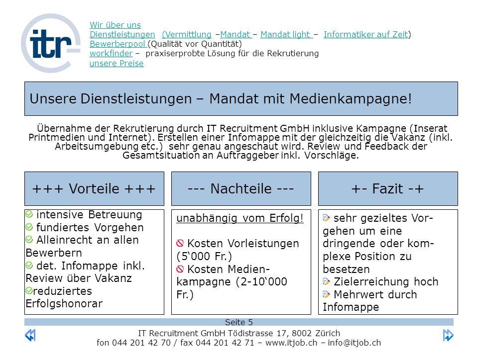 Seite 5 Wir über uns DienstleistungenWir über uns Dienstleistungen (Vermittlung –Mandat – Mandat light – Informatiker auf Zeit) Bewerberpool (Qualität vor Quantität) workfinder – praxiserprobte Lösung für die Rekrutierung unsere Preise(VermittlungMandat Mandat light Informatiker auf Zeit Bewerberpool workfinder unsere Preise IT Recruitment GmbH Tödistrasse 17, 8002 Zürich fon 044 201 42 70 / fax 044 201 42 71 – www.itjob.ch – info@itjob.ch Unsere Dienstleistungen – Mandat mit Medienkampagne.
