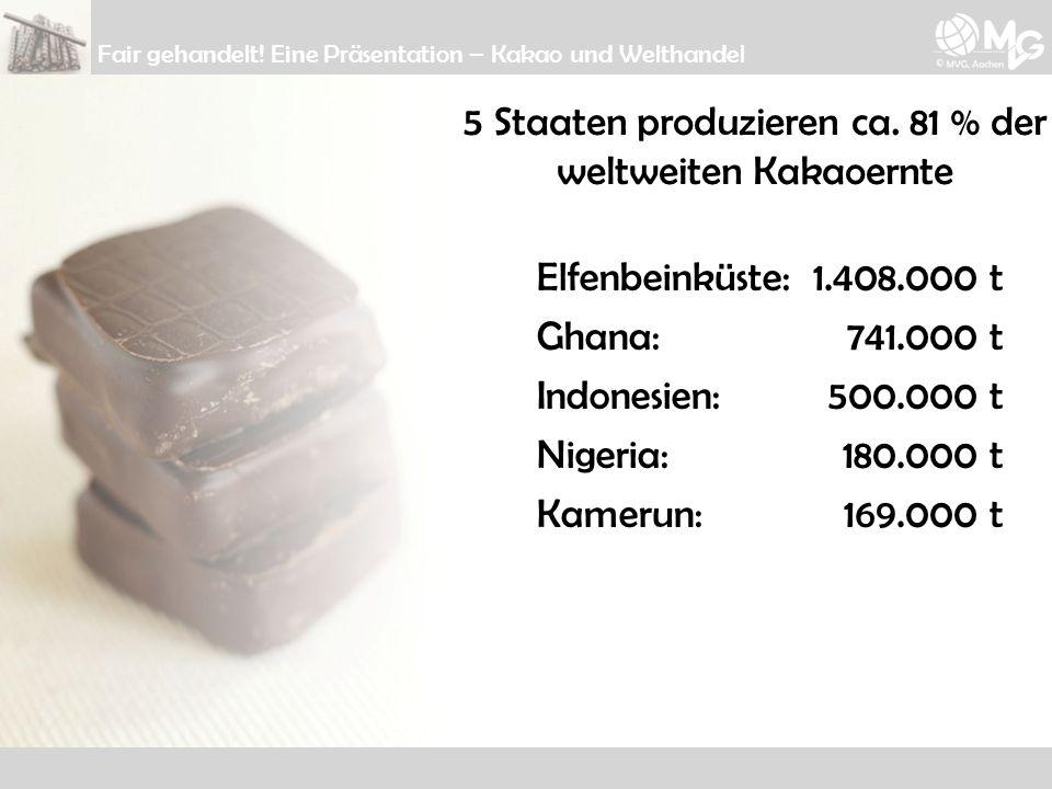 5 Staaten produzieren ca. 81 % der weltweiten Kakaoernte Elfenbeinküste: Ghana: Indonesien: Nigeria: Kamerun: 1.408.000 t 741.000 t 500.000 t 180.000