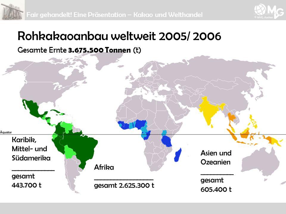 Rohkakaoanbau weltweit 2005/ 2006 Gesamte Ernte 3.675.500 Tonnen (t) Fair gehandelt! Eine Präsentation – Kakao und Welthandel