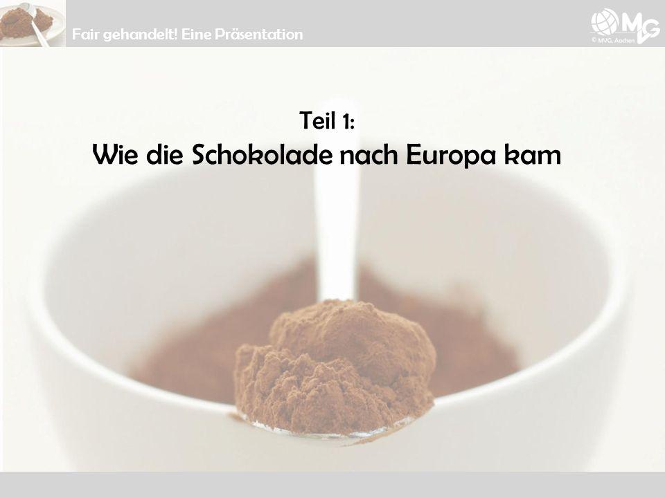 Teil 1: Wie die Schokolade nach Europa kam Fair gehandelt! Eine Präsentation