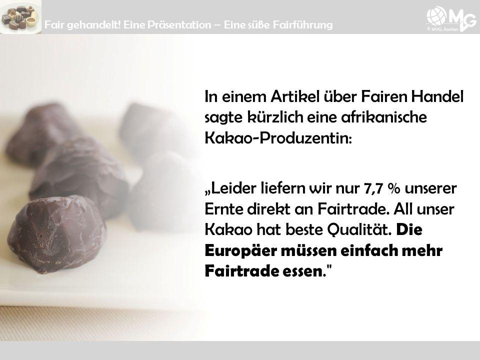 Fair gehandelt! Eine Präsentation – Eine süße Fairführung In einem Artikel über Fairen Handel sagte kürzlich eine afrikanische Kakao-Produzentin: Leid