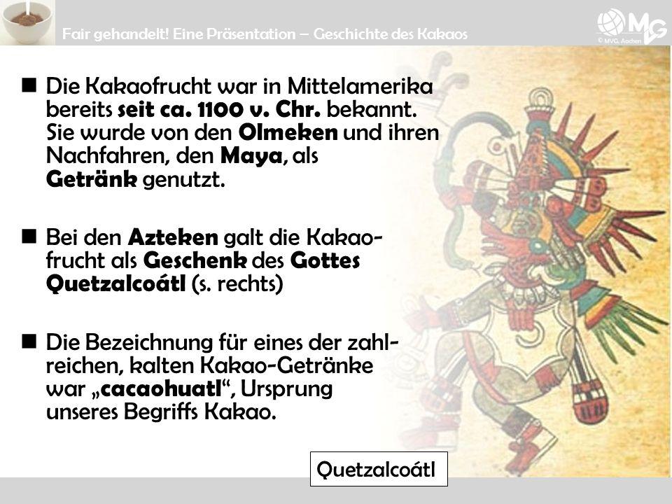 Die Kakaofrucht war in Mittelamerika bereits seit ca. 1100 v. Chr. bekannt. Sie wurde von den Olmeken und ihren Nachfahren, den Maya, als Getränk genu