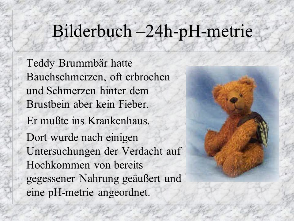 Bilderbuch –24h-pH-metrie Teddy Brummbär hatte Bauchschmerzen, oft erbrochen und Schmerzen hinter dem Brustbein aber kein Fieber. Er mußte ins Kranken