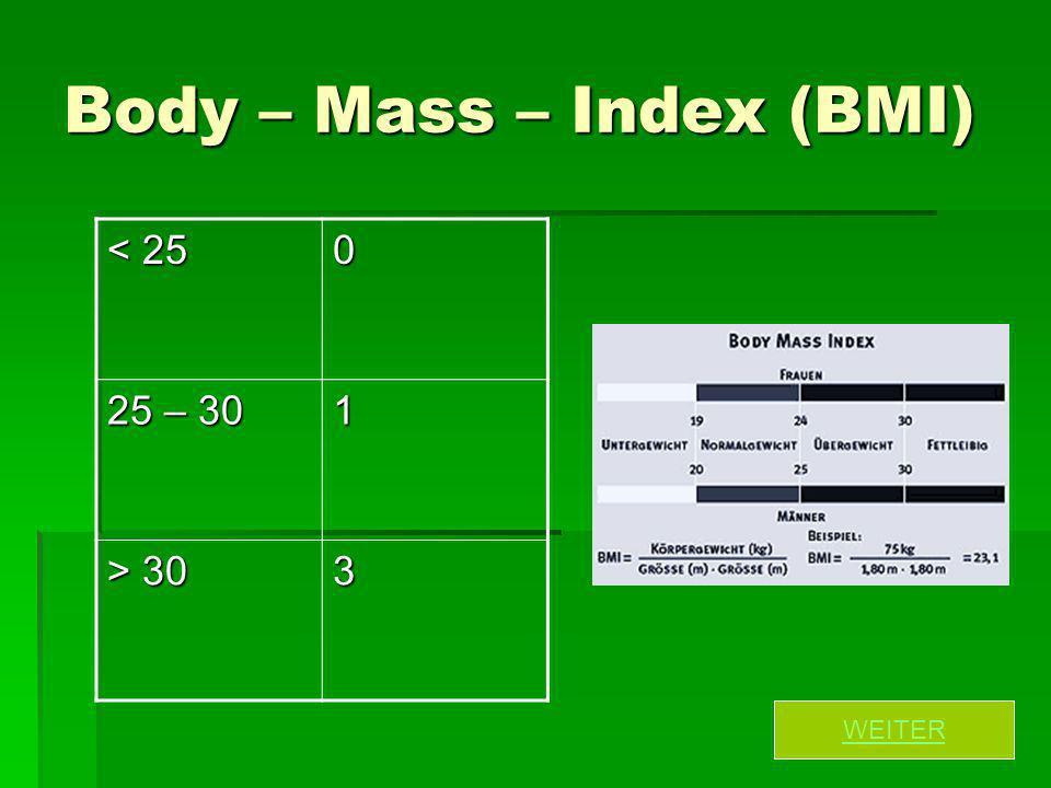 Body – Mass – Index (BMI) < 25 0 25 – 30 1 > 30 3 WEITER