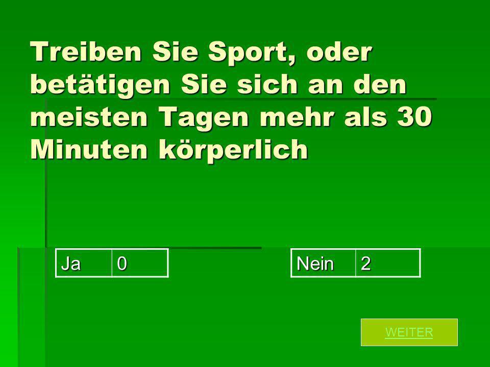 Treiben Sie Sport, oder betätigen Sie sich an den meisten Tagen mehr als 30 Minuten körperlich Ja0Nein2 WEITER