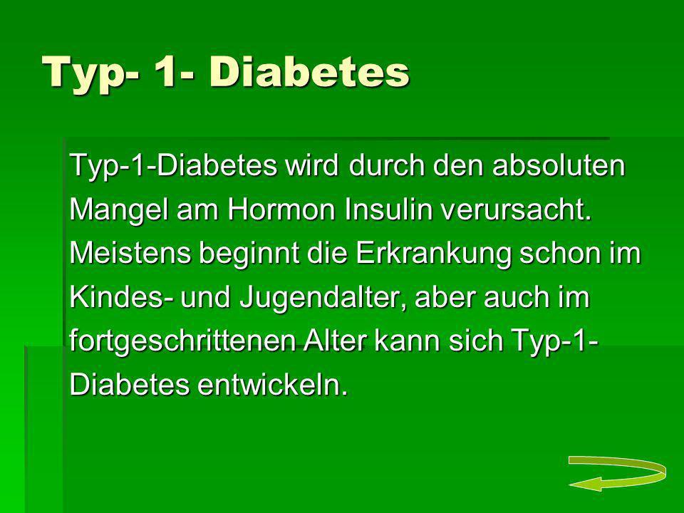 Typ- 1- Diabetes Typ-1-Diabetes wird durch den absoluten Mangel am Hormon Insulin verursacht. Meistens beginnt die Erkrankung schon im Kindes- und Jug