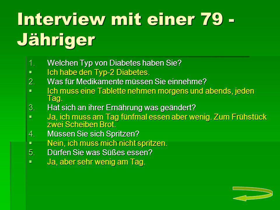 Interview mit einer 79 - Jähriger 1.Welchen Typ von Diabetes haben Sie? Ich habe den Typ-2 Diabetes. Ich habe den Typ-2 Diabetes. 2.Was für Medikament