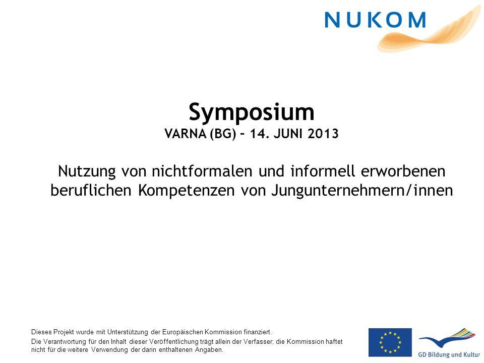 Symposium VARNA (BG) – 14. JUNI 2013 Nutzung von nichtformalen und informell erworbenen beruflichen Kompetenzen von Jungunternehmern/innen Dieses Proj