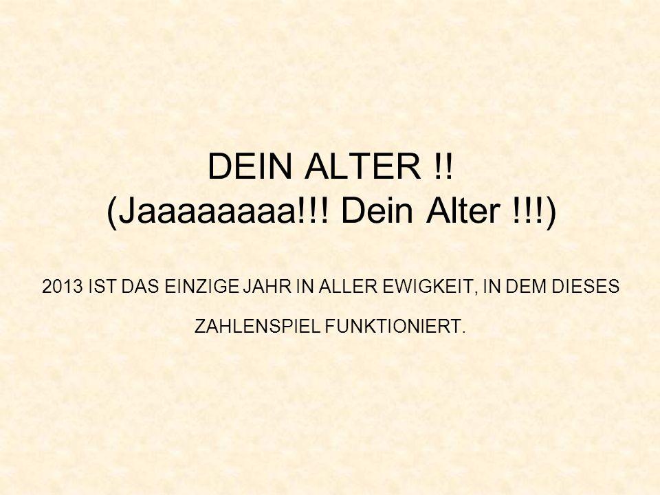 DEIN ALTER !! (Jaaaaaaaa!!! Dein Alter !!!) 2013 IST DAS EINZIGE JAHR IN ALLER EWIGKEIT, IN DEM DIESES ZAHLENSPIEL FUNKTIONIERT.