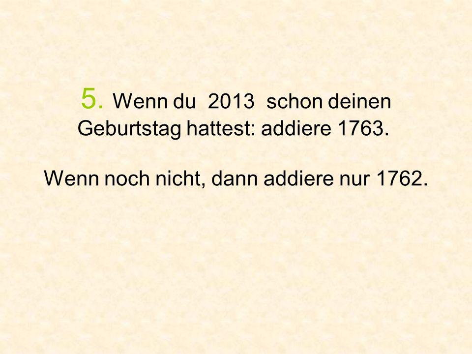 5. Wenn du 2013 schon deinen Geburtstag hattest: addiere 1763. Wenn noch nicht, dann addiere nur 1762.