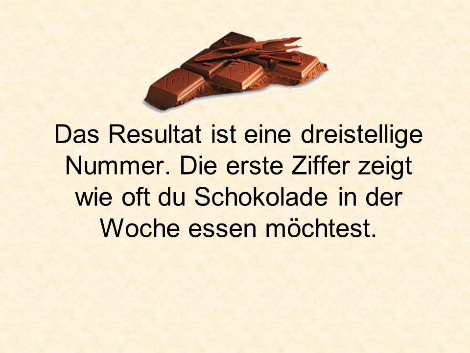 Das Resultat ist eine dreistellige Nummer. Die erste Ziffer zeigt wie oft du Schokolade in der Woche essen möchtest.