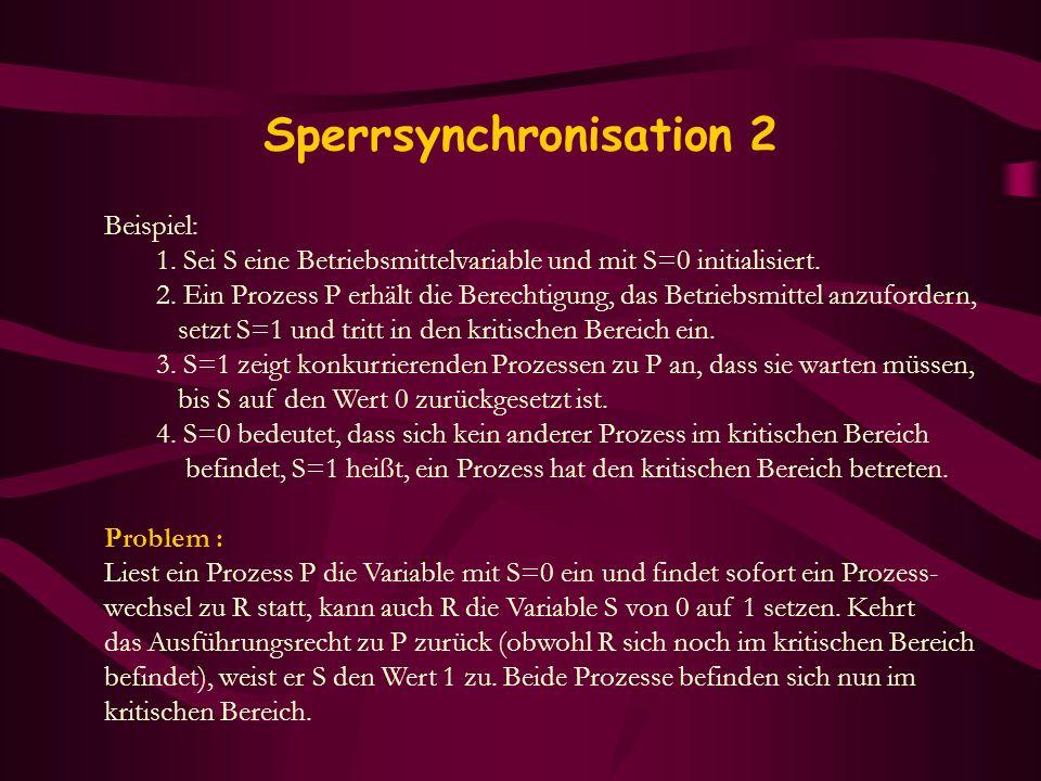 Sperrsynchronisation 2 Beispiel: 1. Sei S eine Betriebsmittelvariable und mit S=0 initialisiert. 2. Ein Prozess P erhält die Berechtigung, das Betrieb
