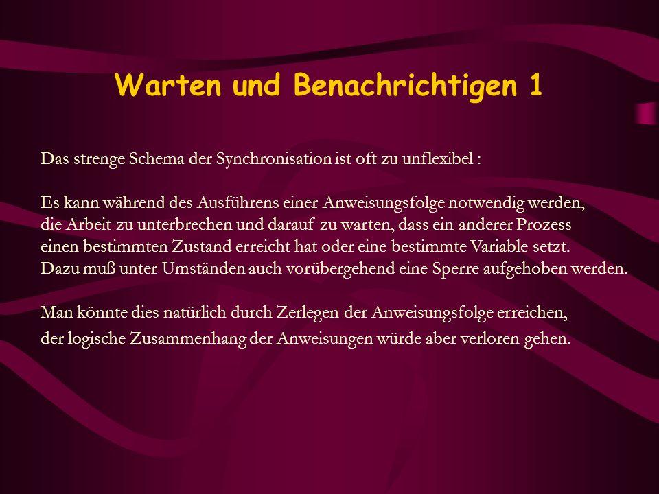 Warten und Benachrichtigen 1 Das strenge Schema der Synchronisation ist oft zu unflexibel : Es kann während des Ausführens einer Anweisungsfolge notwe