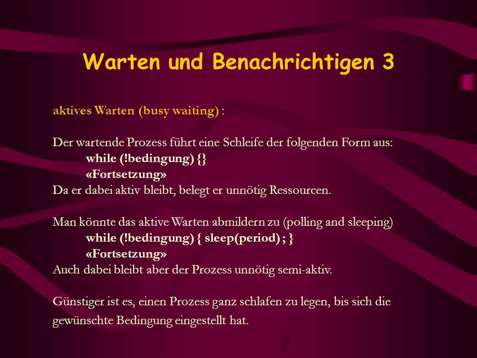 Warten und Benachrichtigen 3 aktives Warten (busy waiting) : Der wartende Prozess führt eine Schleife der folgenden Form aus: while (!bedingung) {} «F