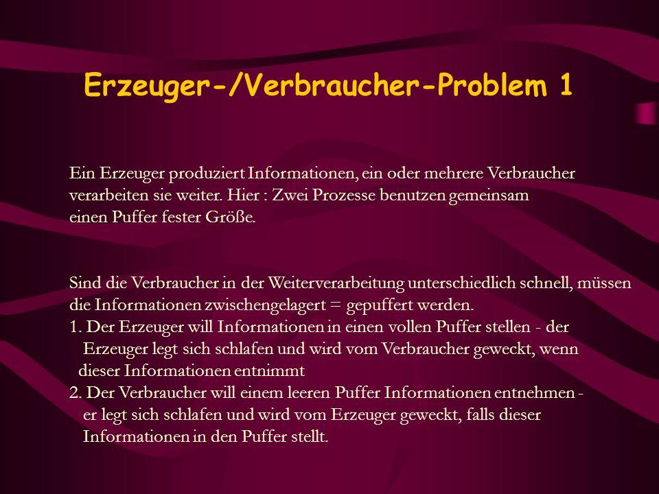 Erzeuger-/Verbraucher-Problem 1 Ein Erzeuger produziert Informationen, ein oder mehrere Verbraucher verarbeiten sie weiter. Hier : Zwei Prozesse benut