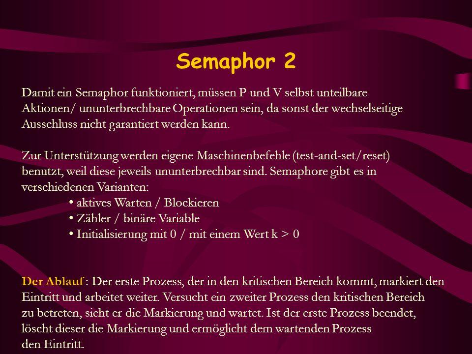 Semaphor 2 Damit ein Semaphor funktioniert, müssen P und V selbst unteilbare Aktionen/ ununterbrechbare Operationen sein, da sonst der wechselseitige