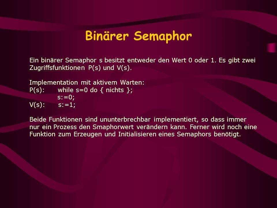 Binärer Semaphor Ein binärer Semaphor s besitzt entweder den Wert 0 oder 1. Es gibt zwei Zugriffsfunktionen P(s) und V(s). Implementation mit aktivem