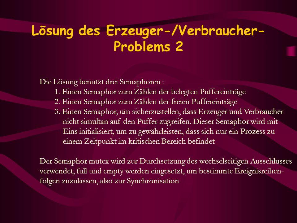 Lösung des Erzeuger-/Verbraucher- Problems 2 Die Lösung benutzt drei Semaphoren : 1. Einen Semaphor zum Zählen der belegten Puffereinträge 2. Einen Se