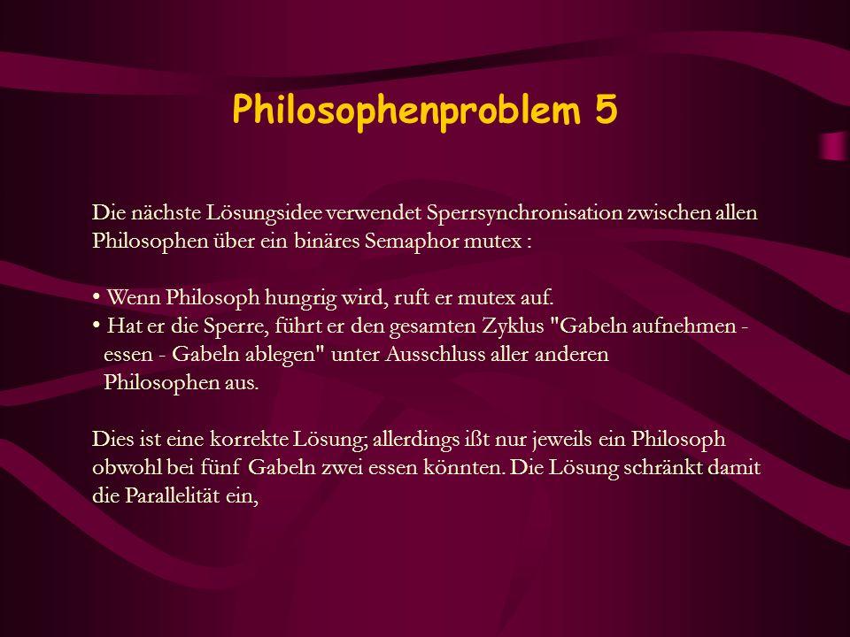 Philosophenproblem 5 Die nächste Lösungsidee verwendet Sperrsynchronisation zwischen allen Philosophen über ein binäres Semaphor mutex : Wenn Philosop