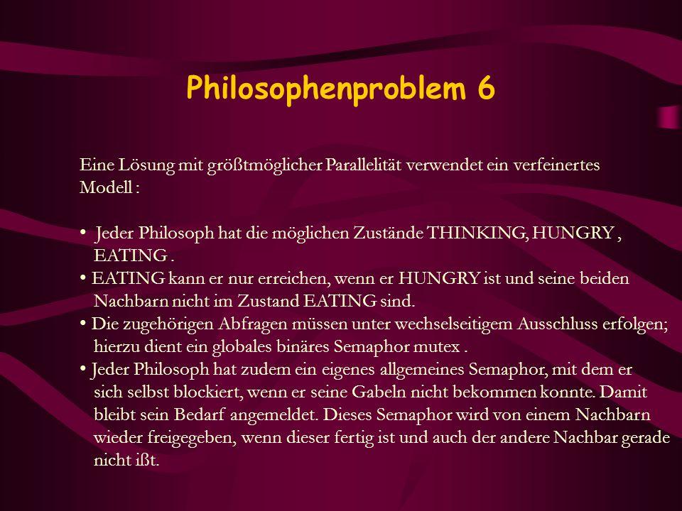 Philosophenproblem 6 Eine Lösung mit größtmöglicher Parallelität verwendet ein verfeinertes Modell : Jeder Philosoph hat die möglichen Zustände THINKI