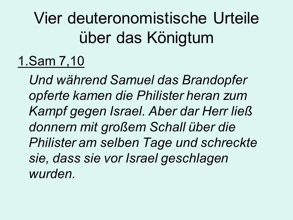 Vier deuteronomistische Urteile über das Königtum 1.Sam 7,10 Und während Samuel das Brandopfer opferte kamen die Philister heran zum Kampf gegen Israel.
