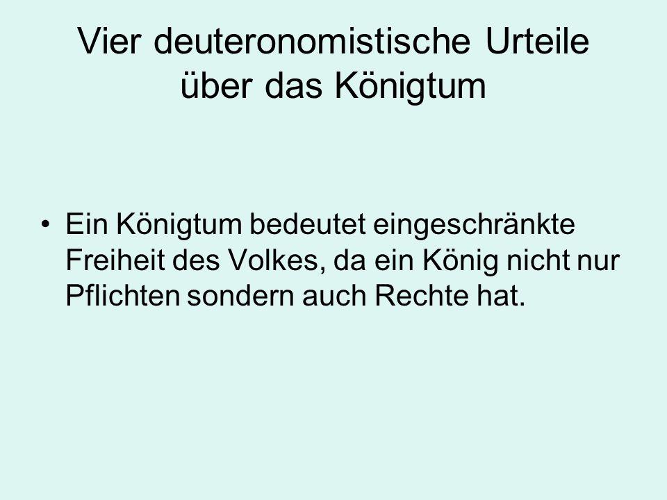 Vier deuteronomistische Urteile über das Königtum Ein Königtum bedeutet eingeschränkte Freiheit des Volkes, da ein König nicht nur Pflichten sondern auch Rechte hat.