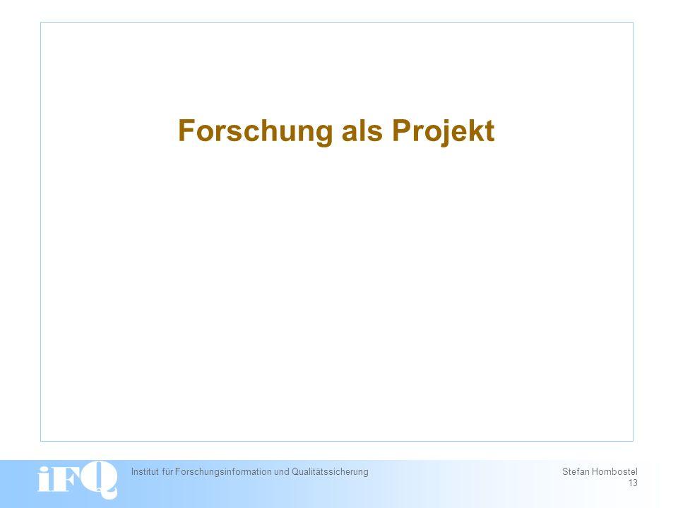 Forschung als Projekt Institut für Forschungsinformation und Qualitätssicherung Stefan Hornbostel 13