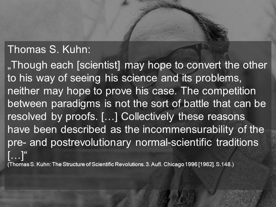 Thomas S. Kuhn: Though each [scientist] may hope to convert the other to his way of seeing his science and its problems, neither may hope to prove his