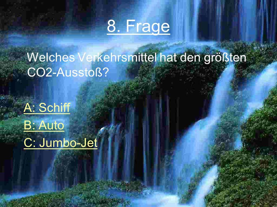 8. Frage Welches Verkehrsmittel hat den größten CO2-Ausstoß? A: Schiff B: Auto C: Jumbo-Jet