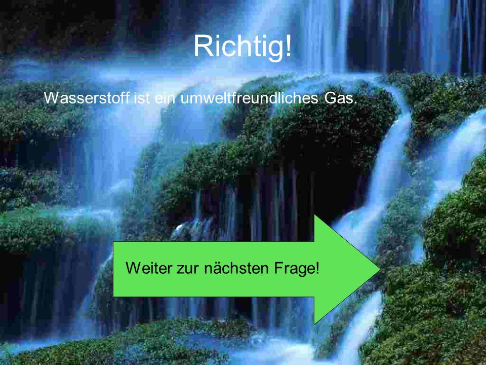 Richtig! Wasserstoff ist ein umweltfreundliches Gas. Weiter zur nächsten Frage!
