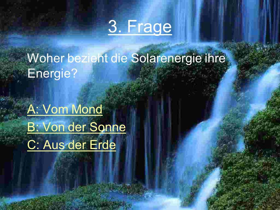 3. Frage Woher bezieht die Solarenergie ihre Energie? A: Vom Mond B: Von der Sonne C: Aus der Erde