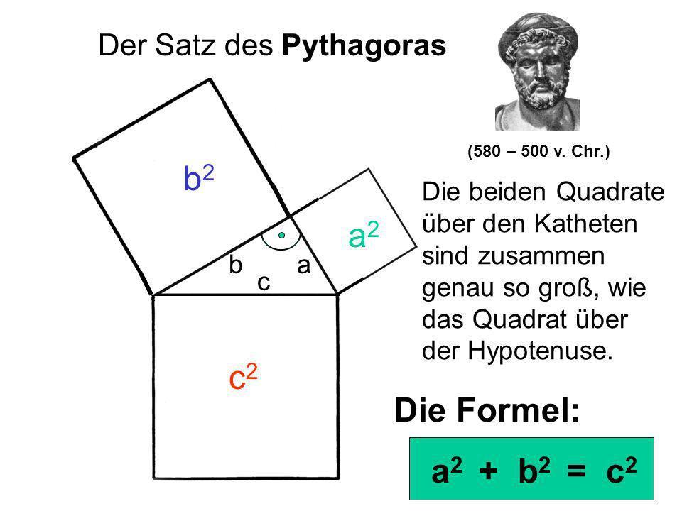 ab c a2a2 b2b2 c2c2 Der Satz des Pythagoras Die beiden Quadrate über den Katheten sind zusammen genau so groß, wie das Quadrat über der Hypotenuse. Di